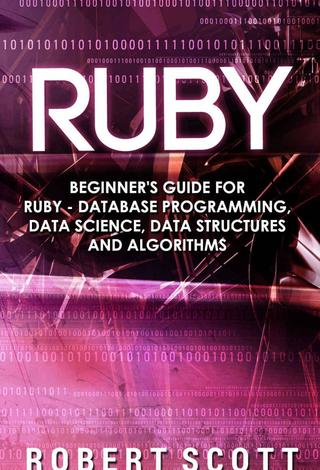 Ruby: Beginner's Guide for Ruby - Database Programming, Data Science, Data Structures & Algorithms